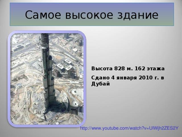 Самое высокое здание Высота 828 м. 162 этажа Сдано 4 января 2010 г. в Дубай http://www.youtube.com/watch?v=UIWjh2ZES2Y