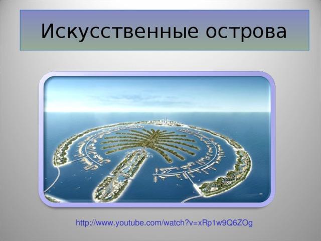 Искусственные острова http://www.youtube.com/watch?v=xRp1w9Q6ZOg
