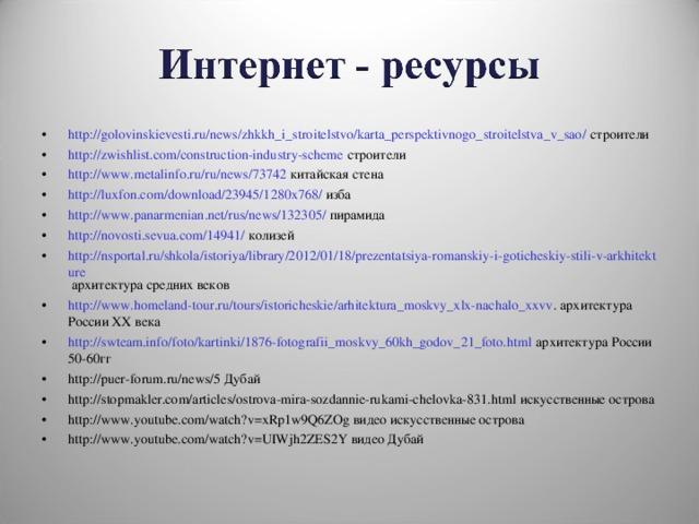 http://golovinskievesti.ru/news/zhkkh_i_stroitelstvo/karta_perspektivnogo_stroitelstva_v_sao/ строители http://zwishlist.com/construction-industry-scheme строители http://www.metalinfo.ru/ru/news/73742  китайская стена http://luxfon.com/download/23945/1280x768/ изба http://www.panarmenian.net/rus/news/132305/ пирамида http://novosti.sevua.com/14941/  колизей http://nsportal.ru/shkola/istoriya/library/2012/01/18/prezentatsiya-romanskiy-i-goticheskiy-stili-v-arkhitekture архитектура средних веков http://www.homeland-tour.ru/tours/istoricheskie/arhitektura_moskvy_xlx-nachalo_xxvv . архитектура России ХХ века http://swteam.info/foto/kartinki/1876-fotografii_moskvy_60kh_godov_21_foto.html архитектура России 50-60гг http://puer-forum.ru/news/5 Дубай http://stopmakler.com/articles/ostrova-mira-sozdannie-rukami-chelovka-831.html искусственные острова http://www.youtube.com/watch?v=xRp1w9Q6ZOg видео искусственные острова http://www.youtube.com/watch?v=UIWjh2ZES2Y видео Дубай