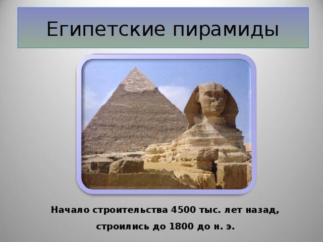 Египетские пирамиды Начало строительства 4500 тыс. лет назад,  строились до 1800 до н. э.