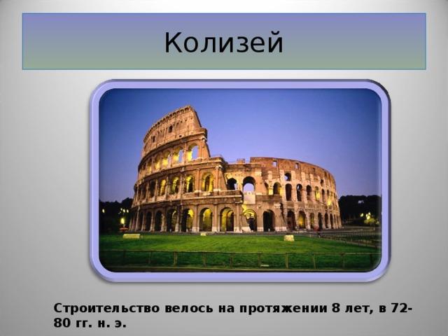 Колизей Строительство велось на протяжении 8 лет, в 72-80 гг. н.э.