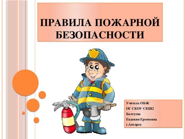 Правила пожарной безопасности Учитель ОБЖ ОГ СКОУ СКШ2 Балтуева Евдокия Еремеевна г.Ангарск