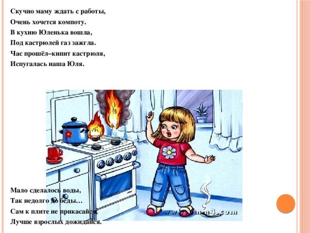 Скучно маму ждать с работы, Очень хочется компоту. В кухню Юленька вошла, Под кастрюлей газ зажгла. Час прошёл–кипит кастрюля, Испугалась наша Юля.            Мало сделалось воды, Так недолго до беды… Сам к плите не прикасайся, Лучше взрослых дожидайся.