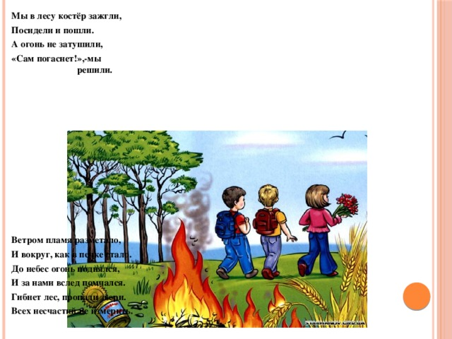 Мы в лесу костёр зажгли, Посидели и пошли. А огонь не затушили, «Сам погаснет!»,-мы  решили.           Ветром пламя разметало, И вокруг, как в печке стало. До небес огонь поднялся, И за нами вслед помчался. Гибнет лес, пропали звери. Всех несчастий не измерить.