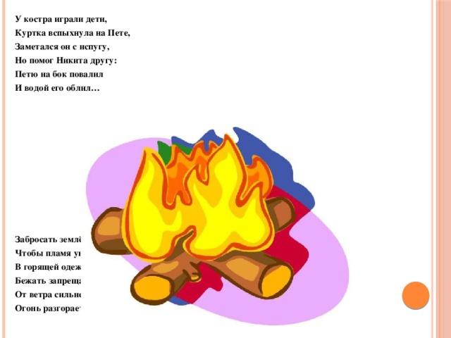 У костра играли дети, Куртка вспыхнула на Пете, Заметался он с испугу, Но помог Никита другу: Петю на бок повалил И водой его облил…       Забросать землёй пришлось Чтобы пламя унялось. В горящей одежде Бежать запрещается, От ветра сильнее Огонь разгорается!