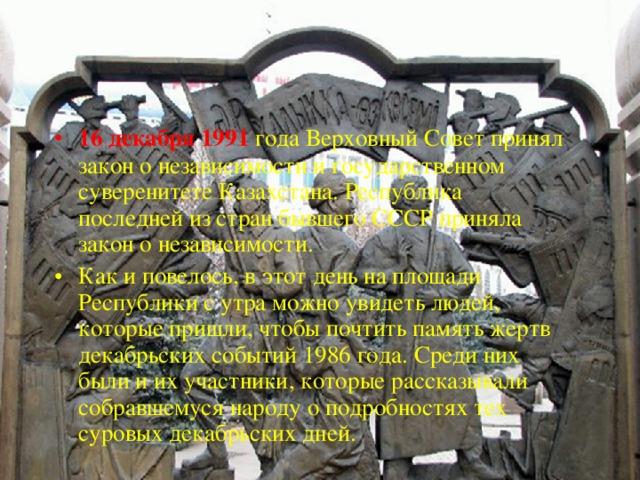 16 декабря 1991 года Верховный Совет принял закон о независимости и государственном суверенитете Казахстана. Республика последней из стран бывшего СССР приняла закон о независимости. Как и повелось, в этот день на площади Республики с утра можно увидеть людей, которые пришли, чтобы почтить память жертв декабрьских событий 1986 года. Среди них были и их участники, которые рассказывали собравшемуся народу о подробностях тех суровых декабрьских дней.