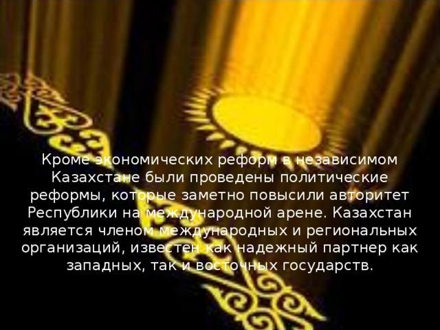 Кроме экономических реформ в независимом Казахстане были проведены политические реформы, которые заметно повысили авторитет Республики на международной арене. Казахстан является членом международных и региональных организаций, известен как надежный партнер как западных, так и восточных государств.