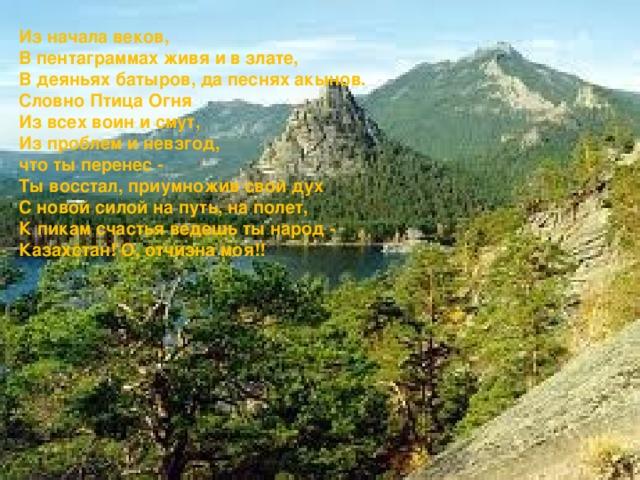 Из начала веков, В пентаграммах живя и в злате, В деяньях батыров, да песнях акынов. Словно Птица Огня Из всех воин и смут, Из проблем и невзгод, что ты перенес - Ты восстал, приумножив свой дух С новой силой на путь, на полет, К пикам счастья ведешь ты народ - Казахстан! О, отчизна моя!!