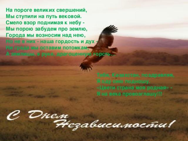 На пороге великих свершений, Мы ступили на путь вековой. Смело взор поднимая к небу - Мы порою забудем про землю, Города мы возносим над нею, Но не в них - наша гордость и дух - Ни града мы оставим потомкам, А землицы, в руке, драгоценную горсть…  Тебя, Казахстан, поздравляя, Я оду сию подношу. «Цвети страна моя родная» - Я на века провозглашу!!!