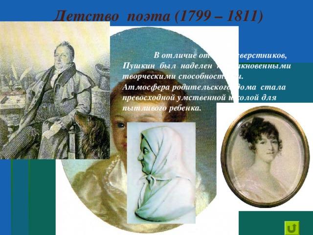 Детство поэта (1799 – 1811)  В отличие от своих сверстников, Пушкин был наделен необыкновенными творческими способностями. Атмосфера родительского дома стала превосходной умственной школой для пытливого ребенка.