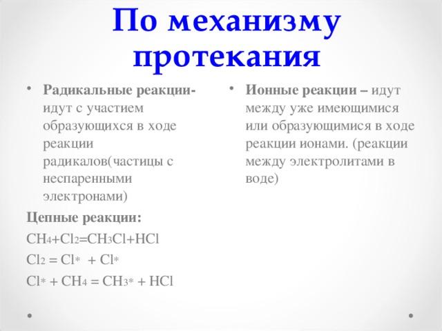 По механизму протекания Радикальные реакции- идут с участием образующихся в ходе реакции радикалов ( частицы с неспаренными электронами) Ионные реакции – идут между уже имеющимися или образующимися в ходе реакции ионами. (реакции между электролитами в воде)   Цепные реакции: СН 4 + Cl 2 =СН 3 Cl+HCl Cl 2 = Cl * + Cl * Cl * + CH 4 = CH 3 * + HCl