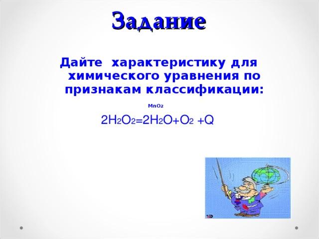 Задание Дайте характеристику для химического уравнения по признакам классификации:  MnO 2  2Н 2 О 2 =2Н 2 О+О 2 + Q