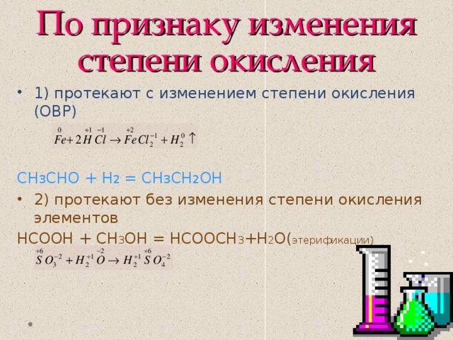 По признаку изменения степени окисления 1) протекают с изменением степени окисления (ОВР) СН 3 СНО + Н 2 = СН 3 СН 2 ОН 2) протекают без изменения степени окисления элементов НСООН + СН 3 ОН = НСООСН 3 +Н 2 О( этерификации)