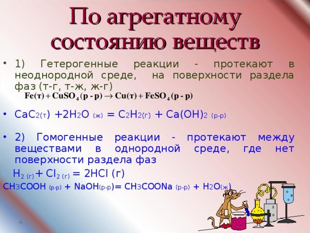 По агрегатному состоянию веществ 1) Гетерогенные реакции - протекают в неоднородной среде, на поверхности раздела фаз (т-г, т-ж, ж-г)  СаС 2(т ) +2Н 2 О (ж) = С 2 Н 2(г) + Са(ОН) 2  (р-р)  2) Гомогенные реакции - протекают между веществами в однородной среде, где нет поверхности раздела фаз  H 2 (г) + Cl 2 (г) = 2HCl (г) СН 3 СООН (р-р) + Na ОН (р-р )= СН 3 СОО Na  (р-р) + Н 2 О (ж )