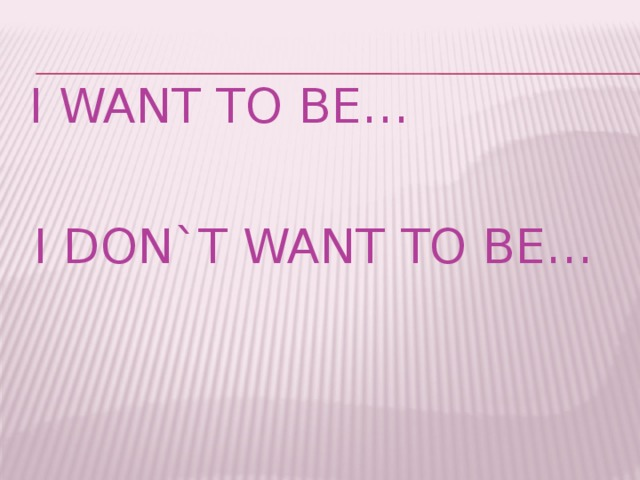 I want to be… I don`t want to be…