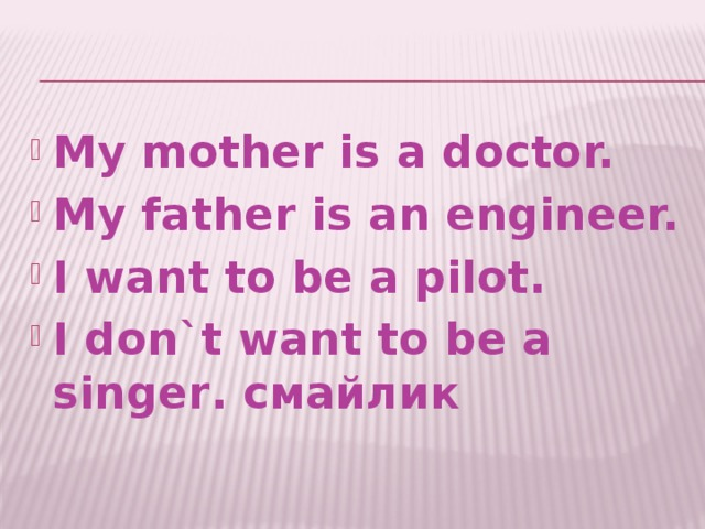 My mother is a doctor. My father is an engineer. I want to be a pilot. I don`t want to be a singer. смайлик