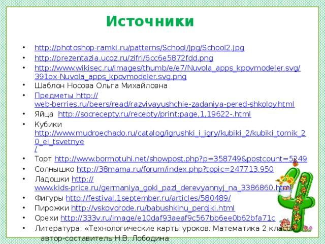 Источники http://photoshop-ramki.ru/patterns/School/Jpg/School2.jpg http://prezentazia.ucoz.ru/zifri/6cc6e5872fdd.png http://www.wikisec.ru/images/thumb/e/e7/Nuvola_apps_kpovmodeler.svg/391px-Nuvola_apps_kpovmodeler.svg.png Шаблон Носова Ольга Михайловна Предметы http :// web-berries.ru/beers/read/razvivayushchie-zadaniya-pered-shkoloy.html Яйца http://socrecepty.ru/recepty/print:page,1,19622-. html Кубики http://www.mudroechado.ru/catalog/igrushki_i_igry/kubiki_2/kubiki_tomik_20_el_tsvetnye / Торт http:// www.bormotuhi.net/showpost.php?p=358749&postcount=5249 Солнышко http:// 38mama.ru/forum/index.php?topic=247713.950 Ладошки http:// www.kids-price.ru/germaniya_goki_pazl_derevyannyj_na_3386860.html Фигуры http://festival.1september.ru/articles/580489 / Пирожки http:// vskovorode.ru/babushkinu_perojki.html Орехи http:// 333v.ru/image/e10daf93aeaf9c567bb6ee0b62bfa71c Литература: «Технологические карты уроков. Математика 2 класс»  автор-составитель Н.В. Лободина