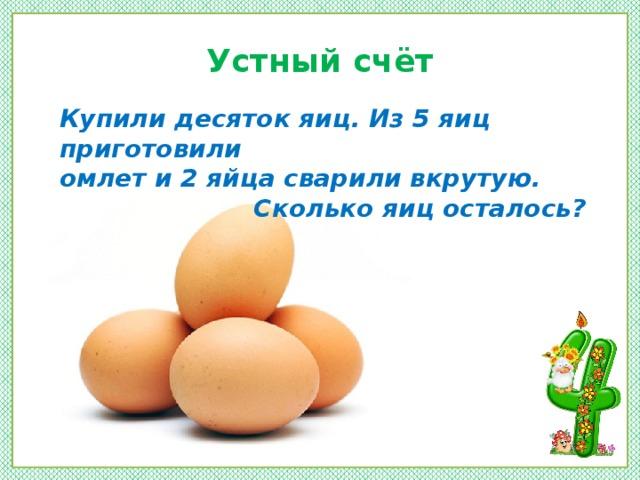 Устный счёт Купили десяток яиц. Из 5 яиц приготовили омлет и 2 яйца сварили вкрутую. Сколько яиц осталось?