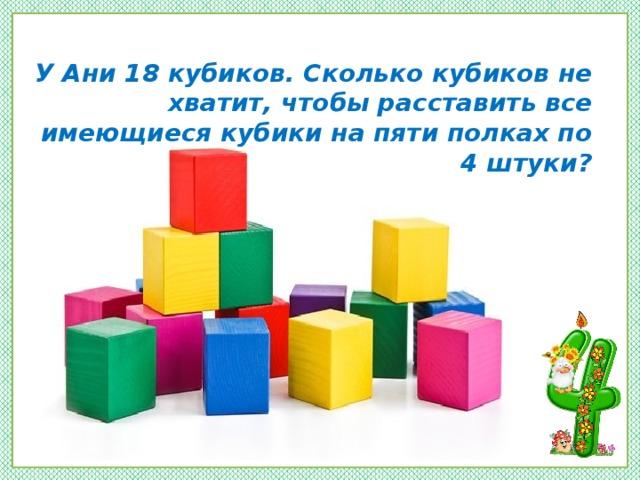 У Ани 18 кубиков. Сколько кубиков не хватит, чтобы расставить все имеющиеся кубики на пяти полках по 4 штуки?