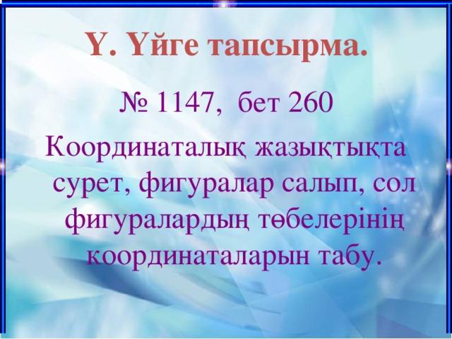 Ү. Үйге тапсырма. № 1147, бет 260 Координаталық жазықтықта сурет, фигуралар салып, сол фигуралардың төбелерінің координаталарын табу.