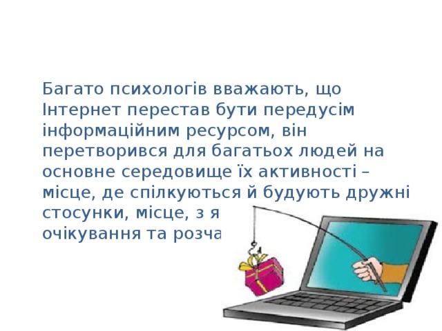 Багато психологів вважають, що Інтернет перестав бути передусім інформаційним ресурсом, він перетворився для багатьох людей на основне середовище їх активності – місце, де спілкуються й будують дружні стосунки, місце, з яким пов'язані очікування та розчарування.