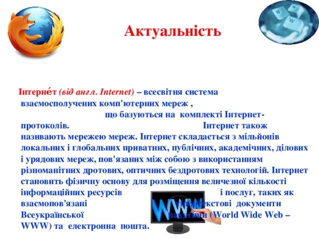 Актуальність  Інтерне́т (від англ. Internet) – всесвітня система взаємосполучених комп'ютерних мереж , що базуються на комплекті Інтернет-протоколів. Інтернет також називають мережею мереж. Інтернет складається з мільйонів локальних і глобальних приватних, публічних, академічних, ділових і урядових мереж, пов'язаних між собою з використанням різноманітних дротових, оптичних бездротових технологій. Інтернет становить фізичну основу для розміщення величезної кількості інформаційних ресурсів і послуг, таких як взаємопов'язані гіпертекстові документи Всеукраїнської павутини (World Wide Web – WWW) та електронна пошта.
