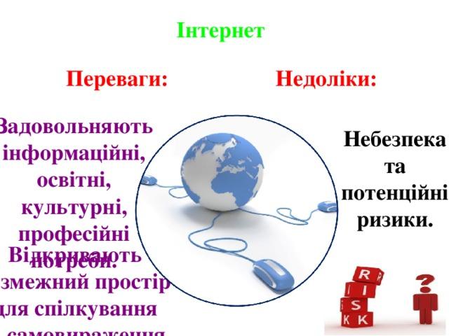 Інтернет Недоліки: Переваги: Задовольняють інформаційні, освітні, культурні, професійні потреби. Небезпека та потенційні ризики. Відкривають безмежний простір для спілкування та самовираження.