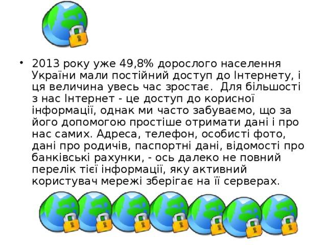 2013 року уже 49,8% дорослого населення України мали постійний доступ до Інтернету, і ця величина увесь час зростає. Для більшості з нас Інтернет - це доступ до корисної інформації, однак ми часто забуваємо, що за його допомогою простіше отримати дані і про нас самих. Адреса, телефон, особисті фото, дані про родичів, паспортні дані, відомості про банківські рахунки, - ось далеко не повний перелік тієї інформації, яку активний користувач мережі зберігає на її серверах.