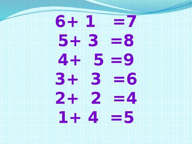 6+ 1 =7 5+ 3 =8 4+ 5 =9 3+ 3 =6 2+ 2 =4 1+ 4 =5