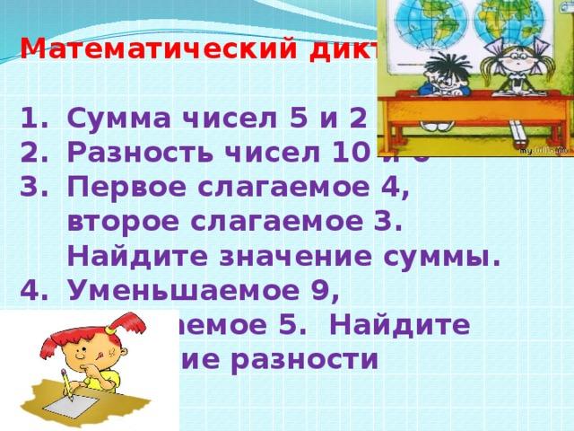 Математический диктант  Сумма чисел 5 и 2 Разность чисел 10 и 6 Первое слагаемое 4, второе слагаемое 3. Найдите значение суммы. Уменьшаемое 9, вычитаемое 5. Найдите значение разности