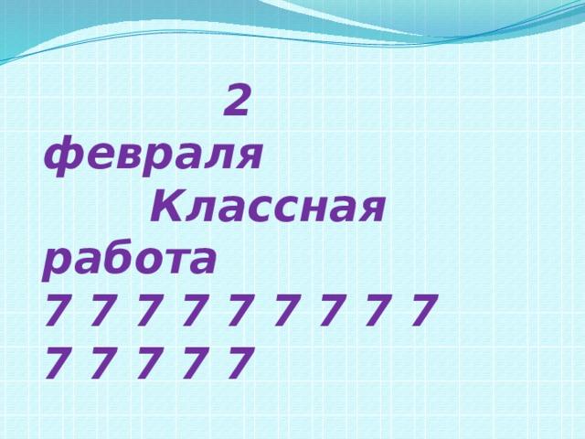 2 февраля  Классная работа 7 7 7 7 7 7 7 7 7 7 7 7 7 7