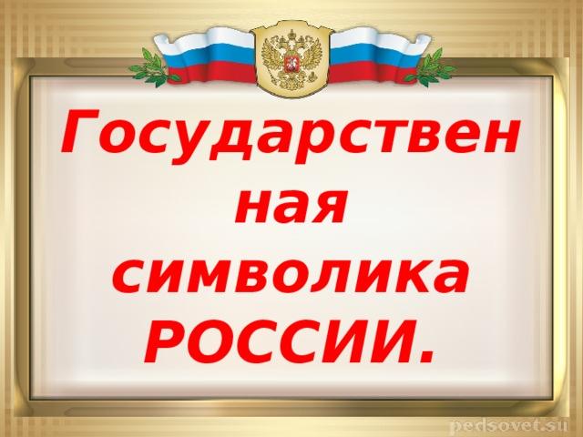 Государственная  символика РОССИИ.