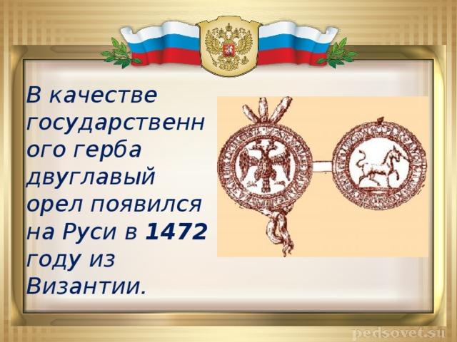 В качестве государственного герба двуглавый орел появился на Руси в 1472 году из Византии.
