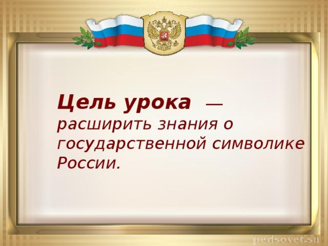 Цель урока  ― расширить знания о государственной символике России.