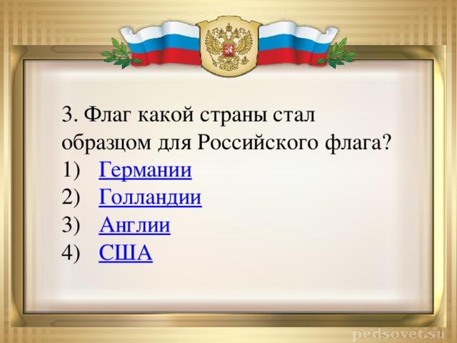 3. Флаг какой страны стал образцом для Российского флага?