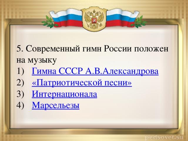 5. Современный гимн России положен на музыку