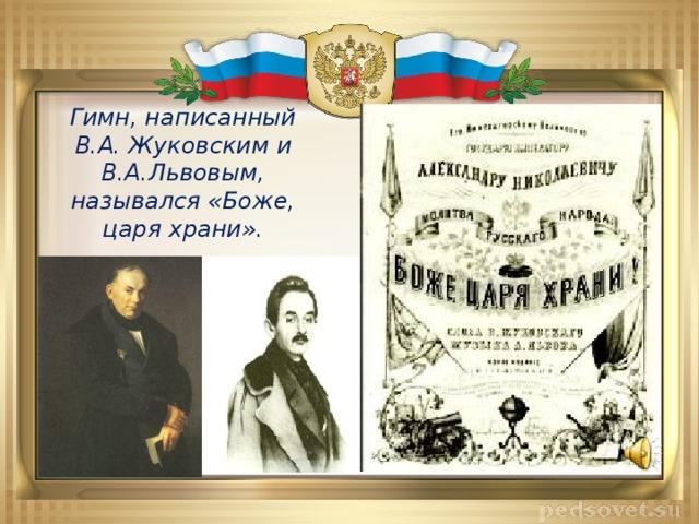 Гимн, написанный В.А. Жуковским и В.А.Львовым, назывался «Боже, царя храни».