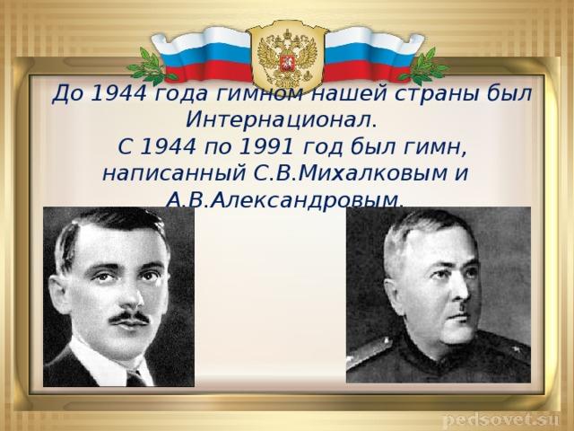 До 1944 года гимном нашей страны был Интернационал.  С 1944 по 1991 год был гимн, написанный С.В.Михалковым и А.В.Александровым.