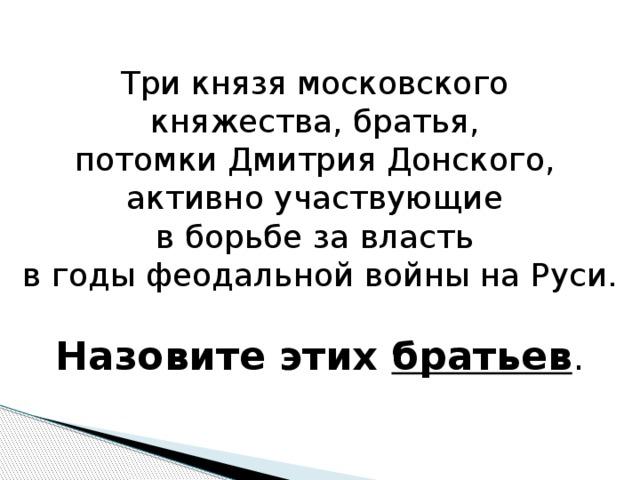 Три князя московского княжества, братья, потомки Дмитрия Донского, активно участвующие в борьбе за власть в годы феодальной войны на Руси. Назовите этих братьев .