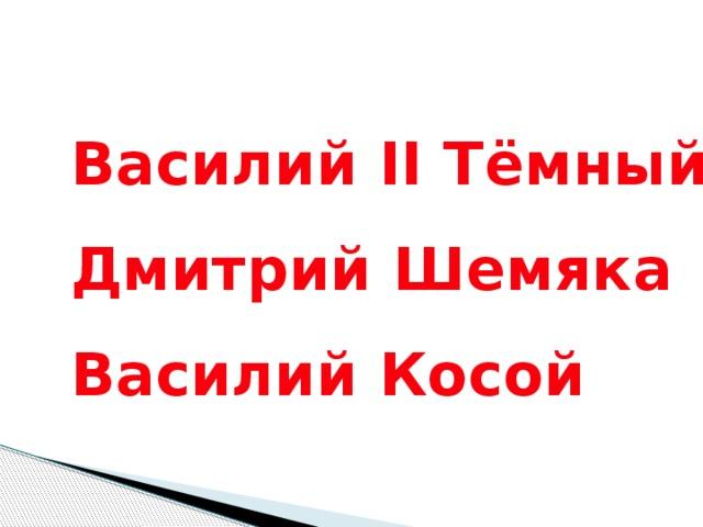 Василий II Тёмный Дмитрий Шемяка Василий Косой