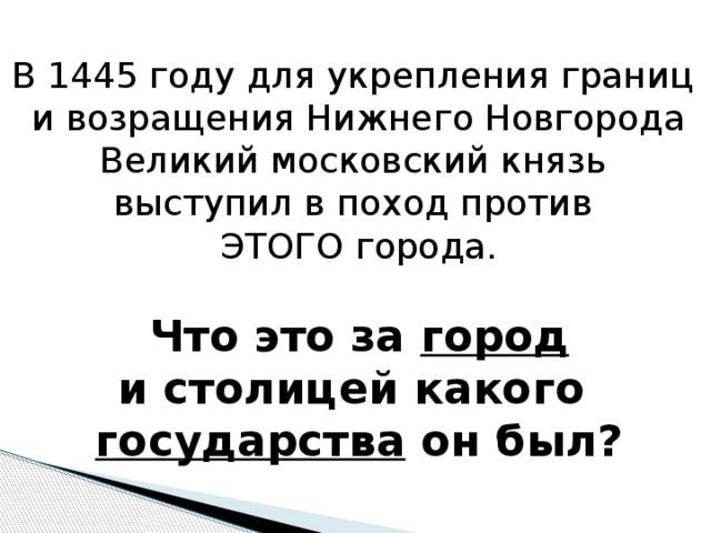 В 1445 году для укрепления границ и возращения Нижнего Новгорода Великий московский князь выступил в поход против ЭТОГО города.  Что это за город и столицей какого государства он был?