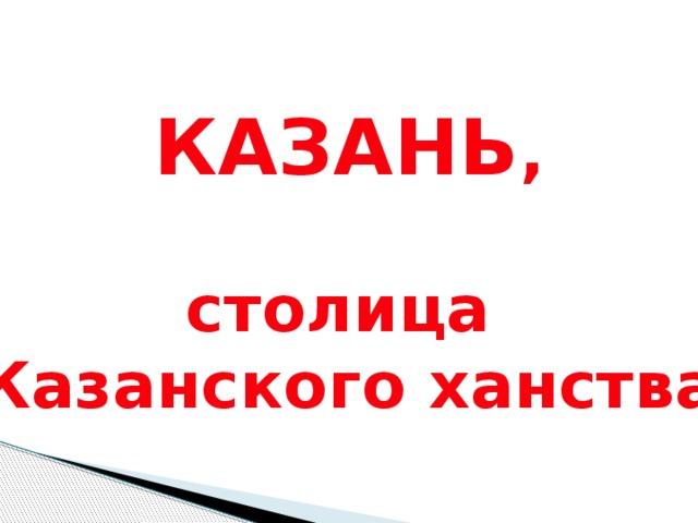 КАЗАНЬ ,  столица Казанского ханства