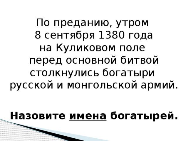 По преданию, утром 8 сентября 1380 года на Куликовом поле перед основной битвой столкнулись богатыри русской и монгольской армий. Назовите имена богатырей.