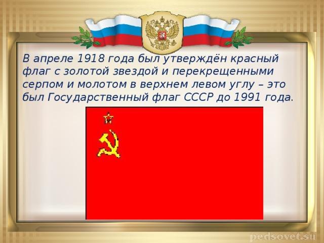 В апреле 1918 года был утверждён красный флаг с золотой звездой и перекрещенными серпом и молотом в верхнем левом углу – это был Государственный флаг СССР до 1991 года.