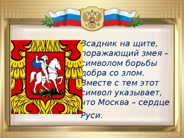 Всадник на щите, поражающий змея – символом борьбы добра со злом. Вместе с тем этот символ указывает, что Москва – сердце Руси.