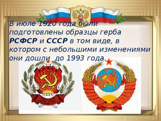 В июле 1920 года были подготовлены образцы герба РСФСР и СССР в том виде, в котором с небольшими изменениями они дошли до 1993 года.