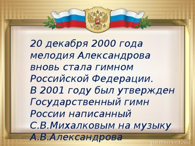 20 декабря 2000 года мелодия Александрова вновь стала гимном Российской Федерации. В 2001 году был утвержден Государственный гимн России написанный С.В.Михалковым на музыку А.В.Александрова
