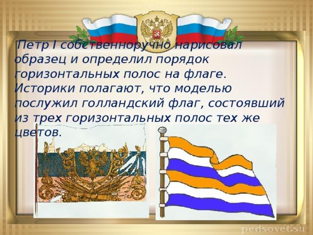 Петр I собственноручно нарисовал образец и определил порядок горизонтальных полос на флаге.  Историки полагают, что моделью послужил голландский флаг, состоявший из трех горизонтальных полос тех же цветов.