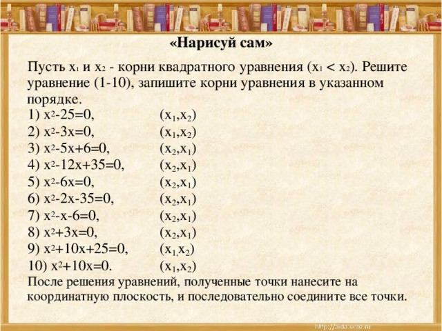 «Нарисуй сам» Пусть х 1 и х 2 - корни квадратного уравнения (х 1 1) х 2 -25=0,   (х 1 ,х 2 ) 2) х 2 -3х=0,   (х 1 ,х 2 ) 3) х 2 -5х+6=0,   (х 2 ,х 1 ) 4) х 2 -12х+35=0,  (х 2 ,х 1 ) 5) х 2 -6х=0,   (х 2 ,х 1 ) 6) х 2 -2х-35=0,   (х 2 ,х 1 ) 7) х 2 -х-6=0,   (х 2 ,х 1 ) 8) х 2 +3х=0,   (х 2 ,х 1 ) 9) х 2 +10х+25=0,  (х 1, х 2 ) 10) х 2 +10х=0.   (х 1 ,х 2 ) После решения уравнений, полученные точки нанесите на координатную плоскость, и последовательно соедините все точки.