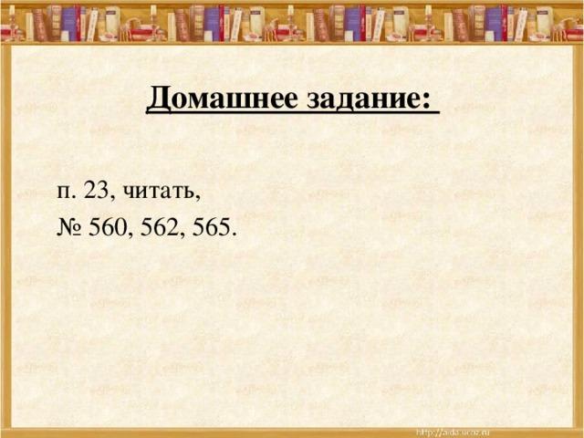 Домашнее задание:  п. 23, читать,  № 560, 562, 565.